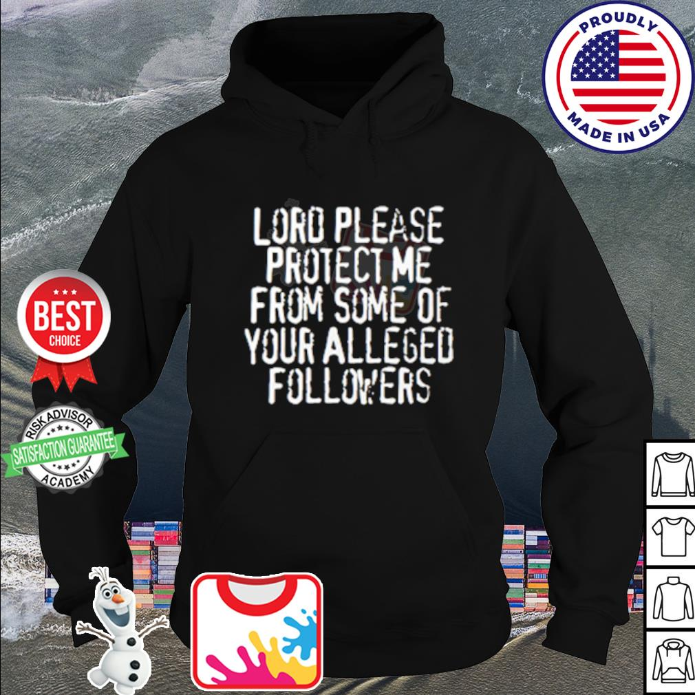 Lord please protect me from some of your alleged followers s hoodie