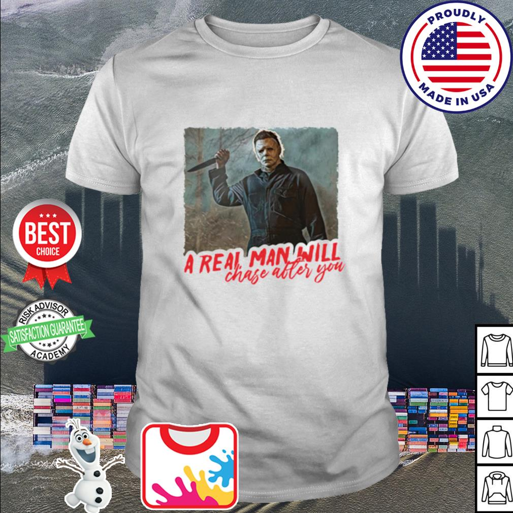 Michael Myers a real man will chase after you shirt