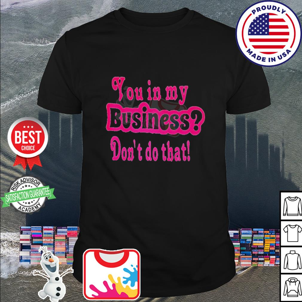 You in my businss don't do that shirt