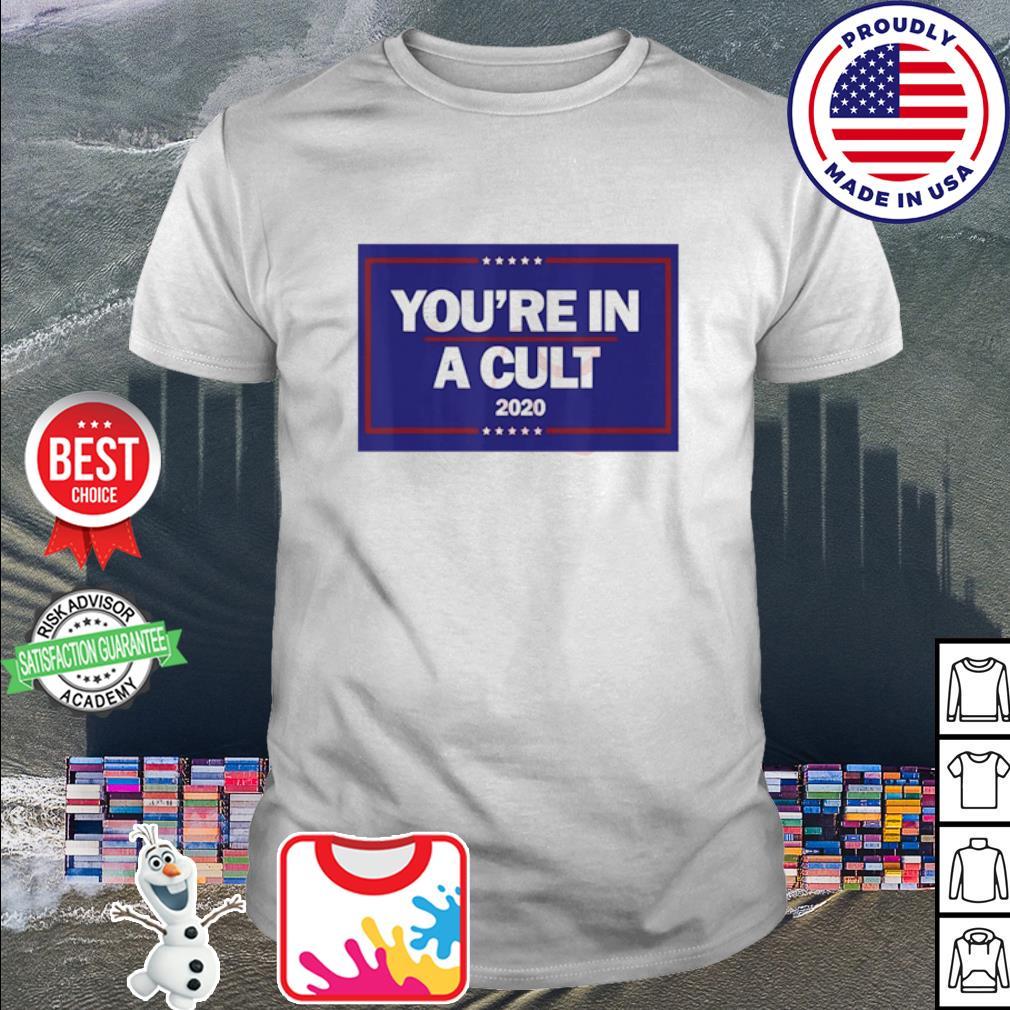 You're In a Cult Anti-Trump 2020 shirt