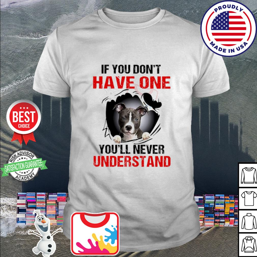 American Pit Bull Terrier If you don't have one you'll never understand shirt