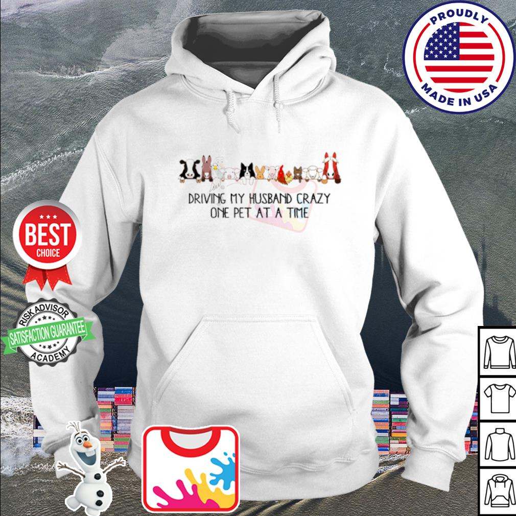 Driving my husband crazy on pet at a time s hoodie