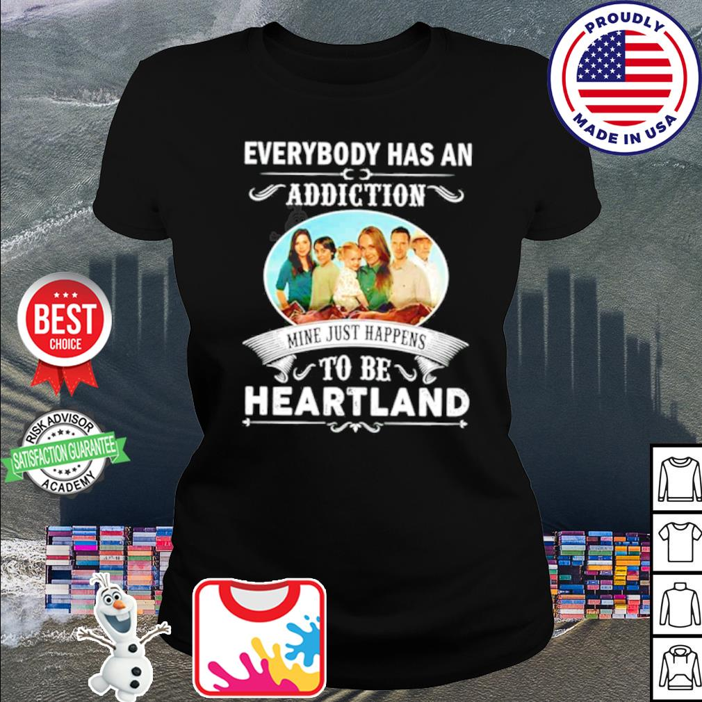 Everybody had an addiction mine just happens to be heartland s shirt