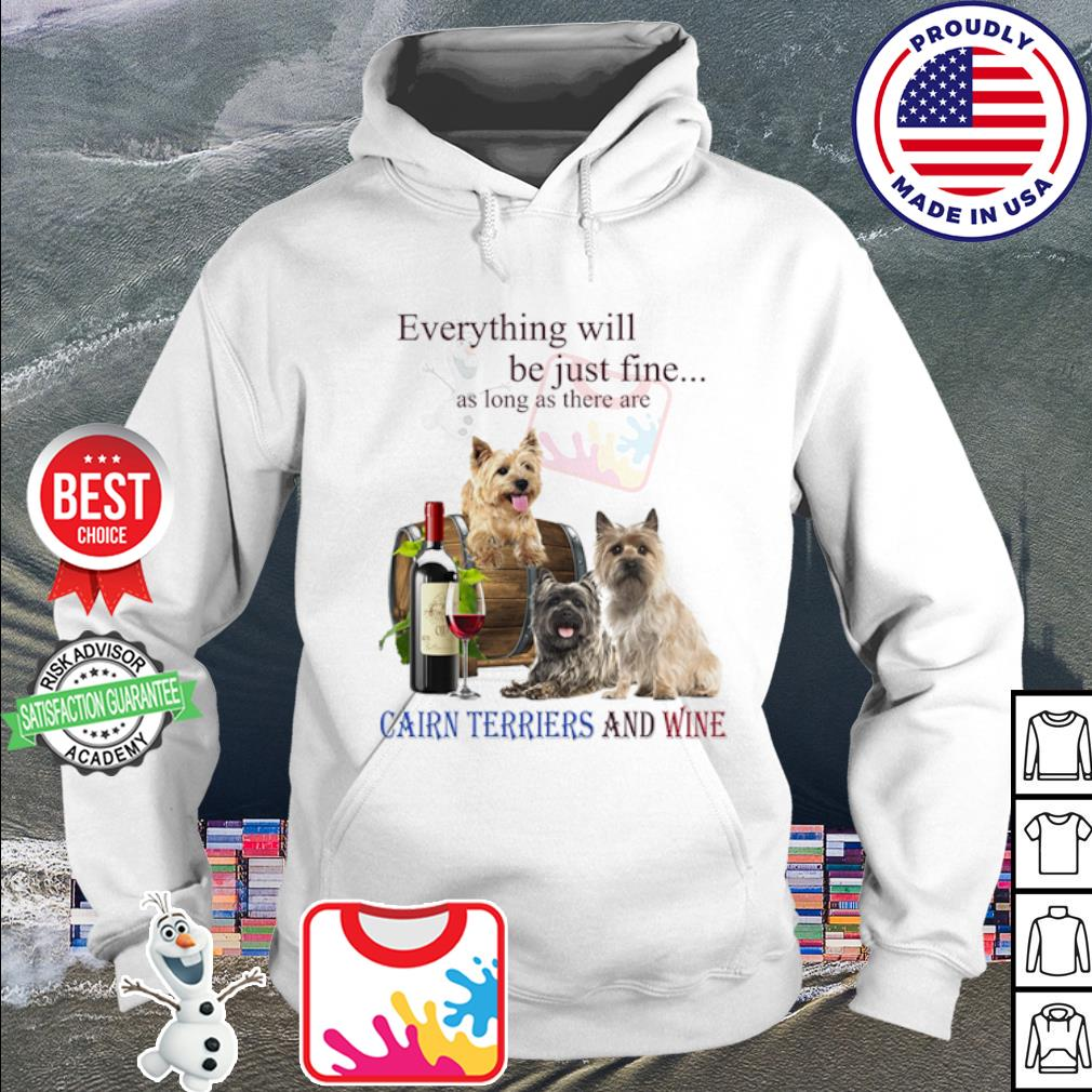 Everything will be just fine as long as there are Cairn Terriers and wine s hoodie