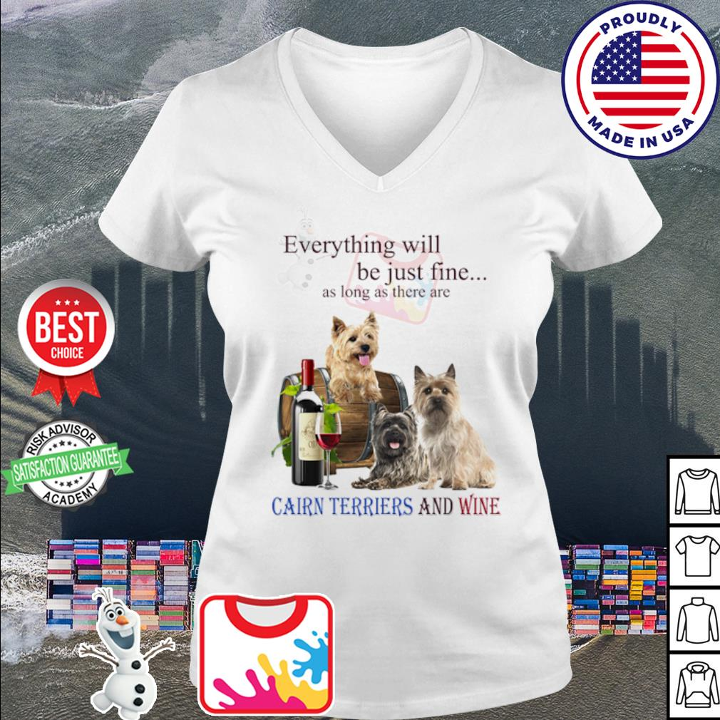 Everything will be just fine as long as there are Cairn Terriers and wine s v-neck t-shirt