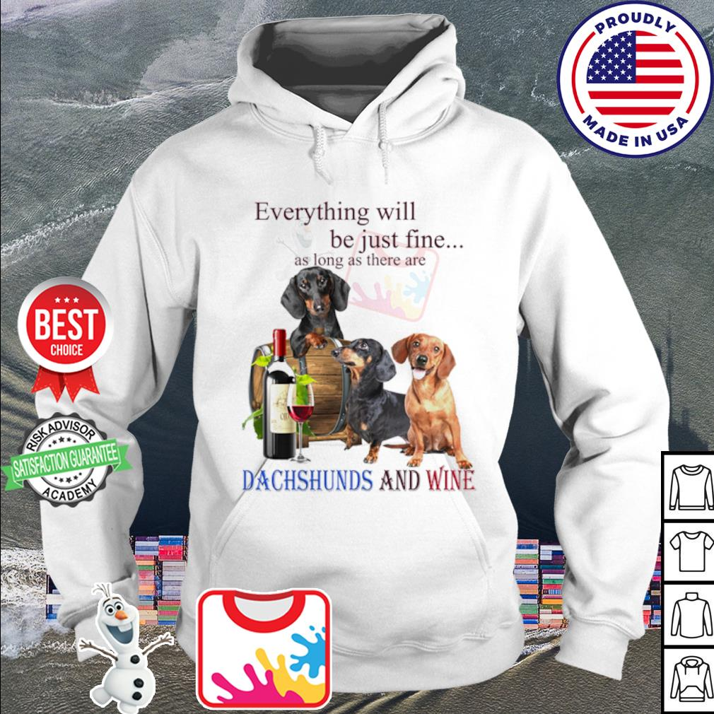 Everything will be just fine as long as there are Dachshund and wine s hoodie