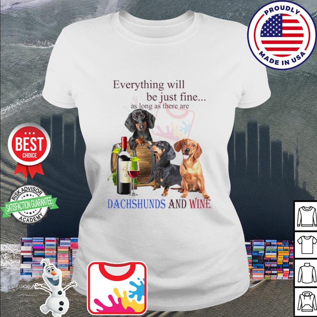 Everything will be just fine as long as there are Dachshund and wine s ladies tee