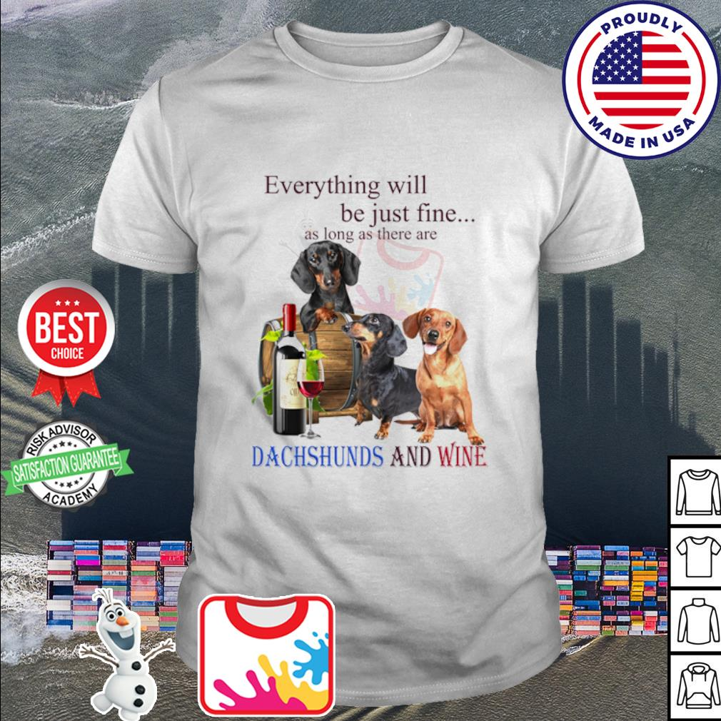 Everything will be just fine as long as there are Dachshund and wine shirt
