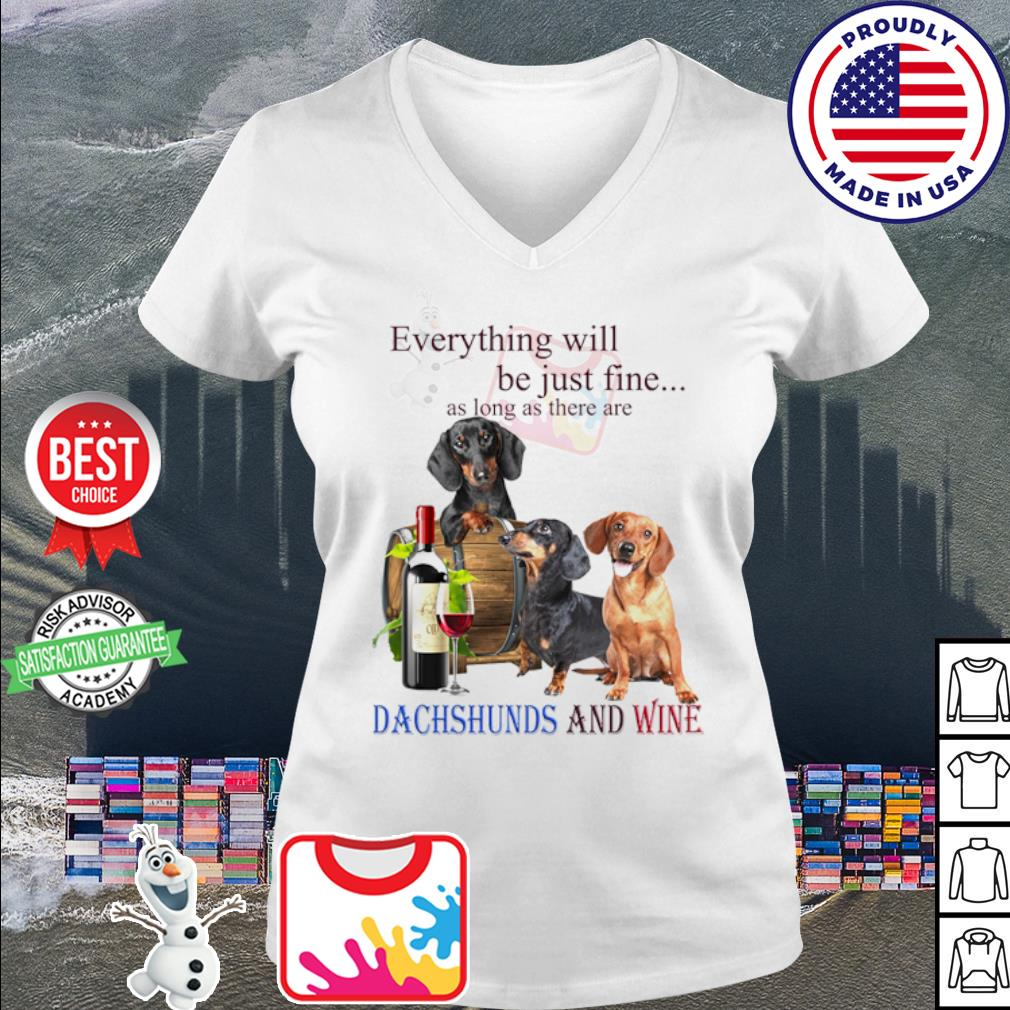 Everything will be just fine as long as there are Dachshund and wine s v-neck t-shirt