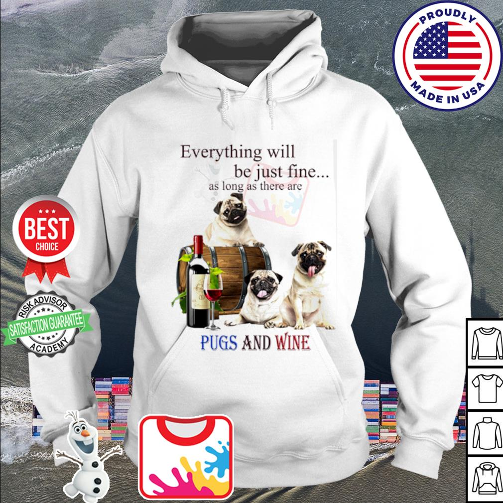 Everything will be just fine as long as there are Pugs and wine s hoodie