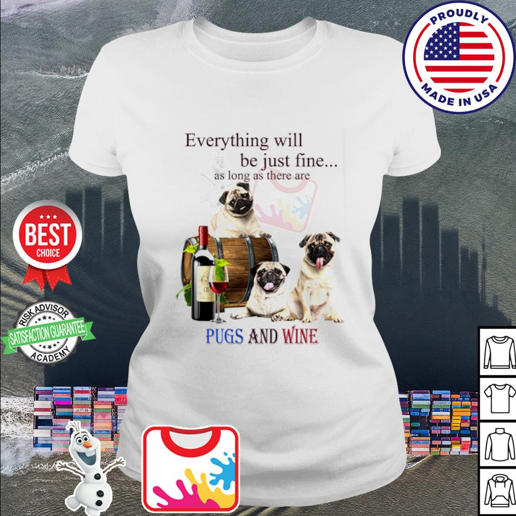Everything will be just fine as long as there are Pugs and wine s ladies tee