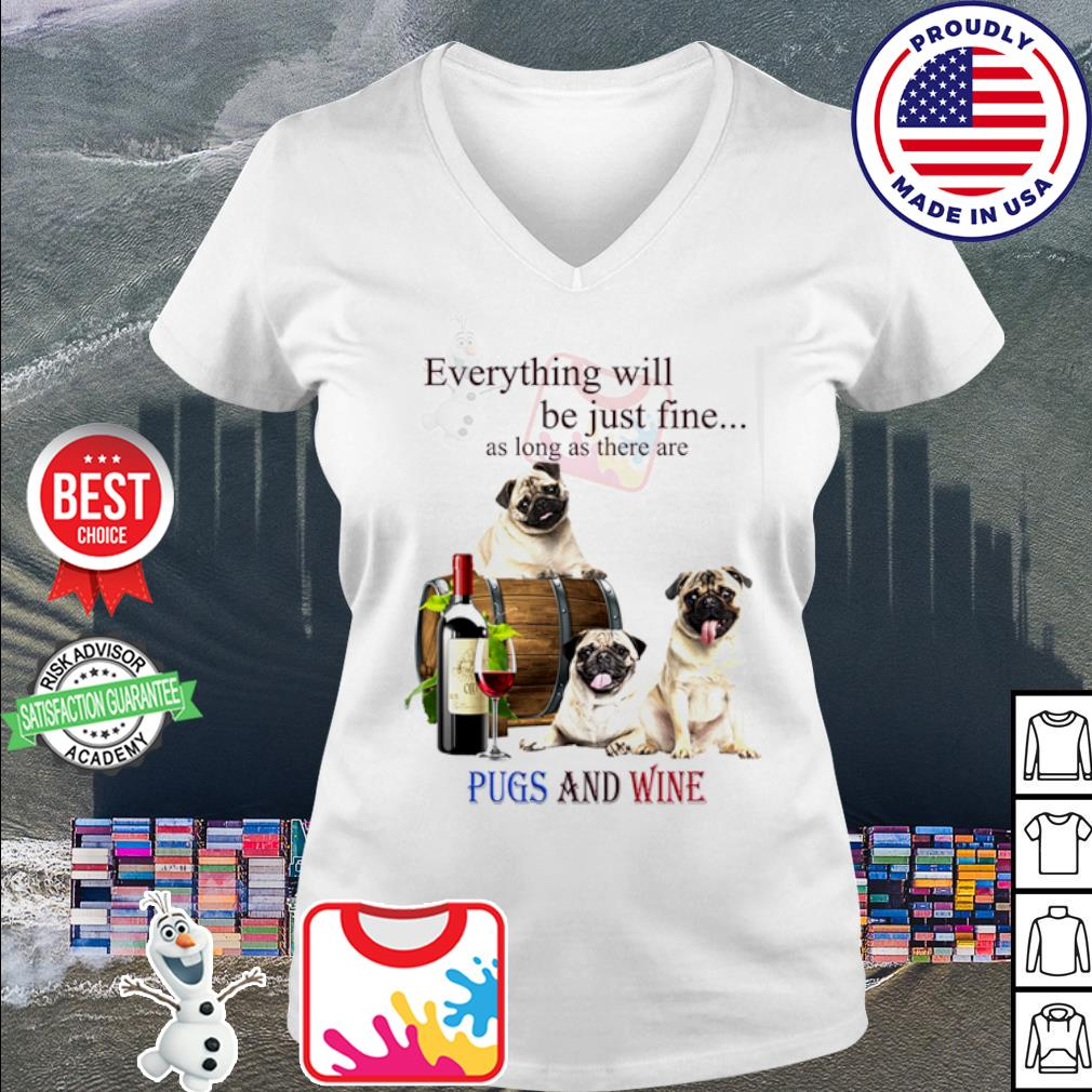 Everything will be just fine as long as there are Pugs and wine s v-neck t-shirt