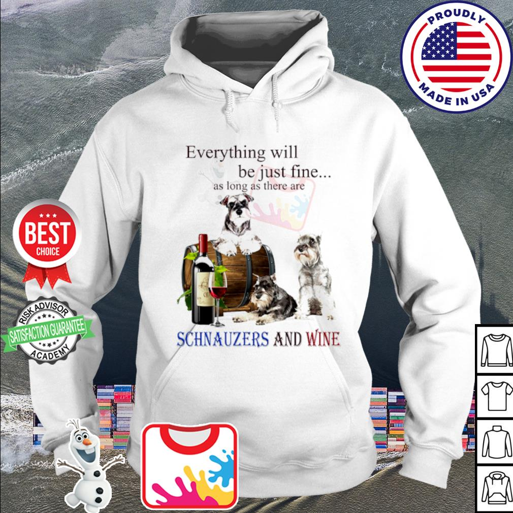Everything will be just fine as long as there are Schnauzer and wine s hoodie