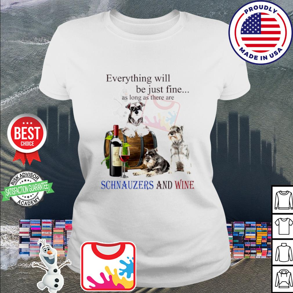 Everything will be just fine as long as there are Schnauzer and wine s ladies tee