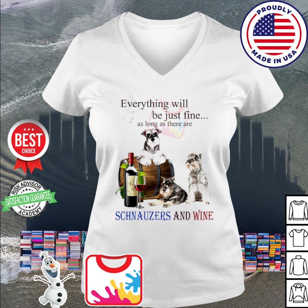 Everything will be just fine as long as there are Schnauzer and wine s v-neck t-shirt