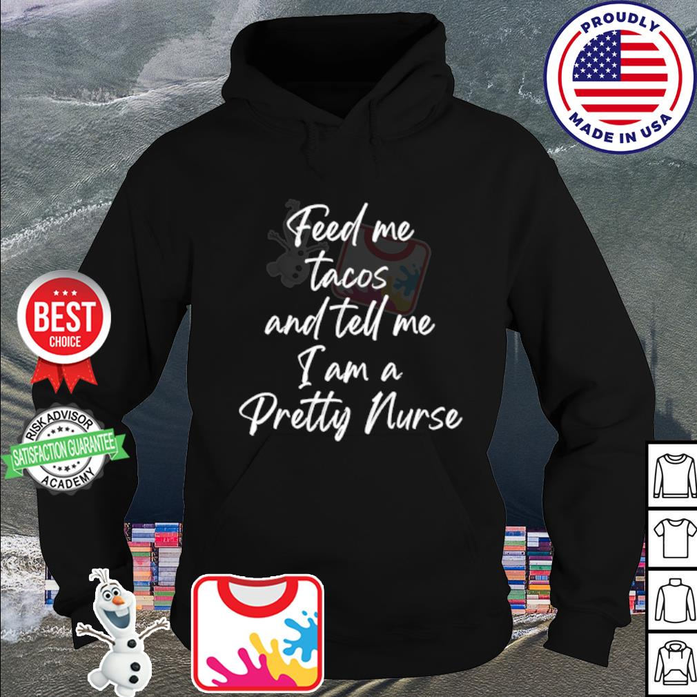 Feed me tacos and tell me I am a pretty nurse s hoodie