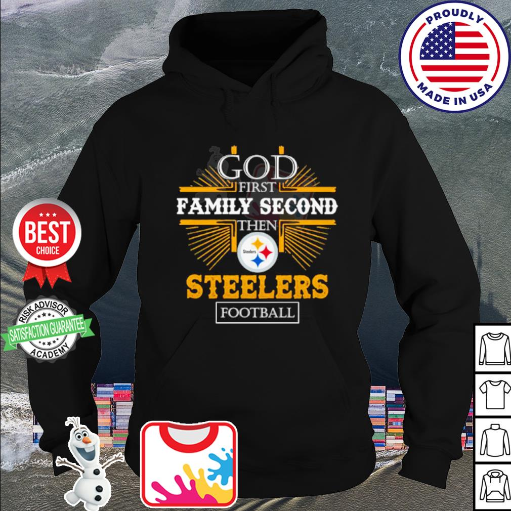 God first family second then Pittsburgh Steelers football s hoodie