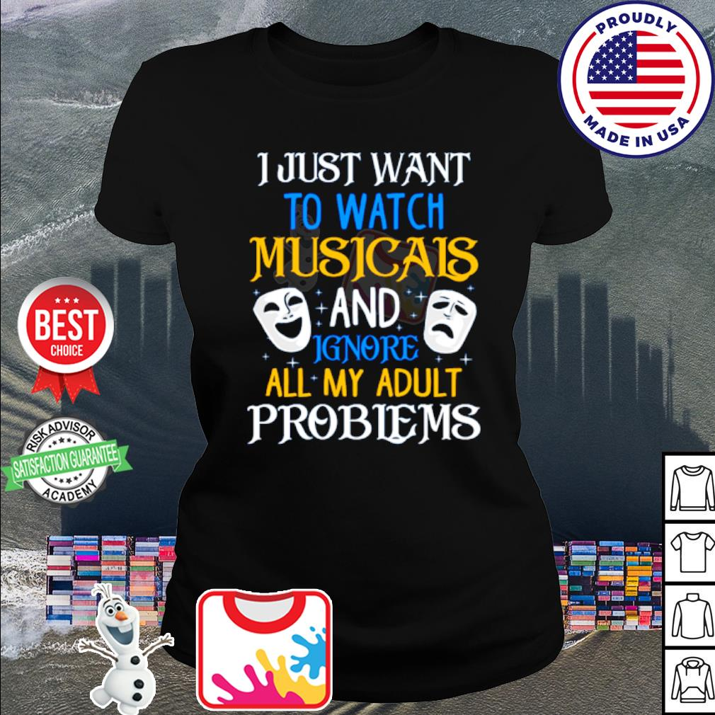 I just want to watch musicals and ignore all my adult problems s shirt
