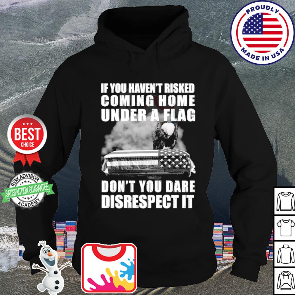 If you haven't risked coming home flag don't you dare disrespect it s hoodie