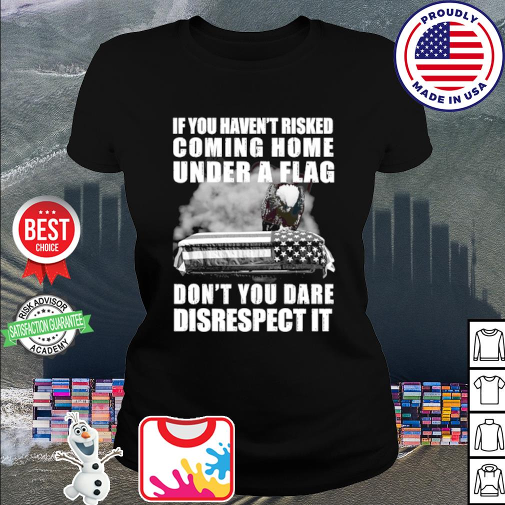 If you haven't risked coming home flag don't you dare disrespect it s ladies tee