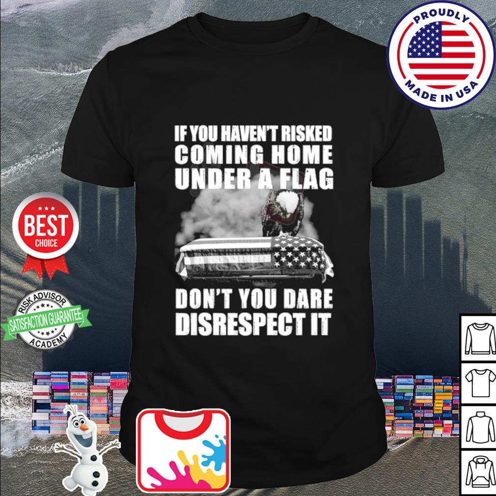 If you haven't risked coming home flag don't you dare disrespect it shirt