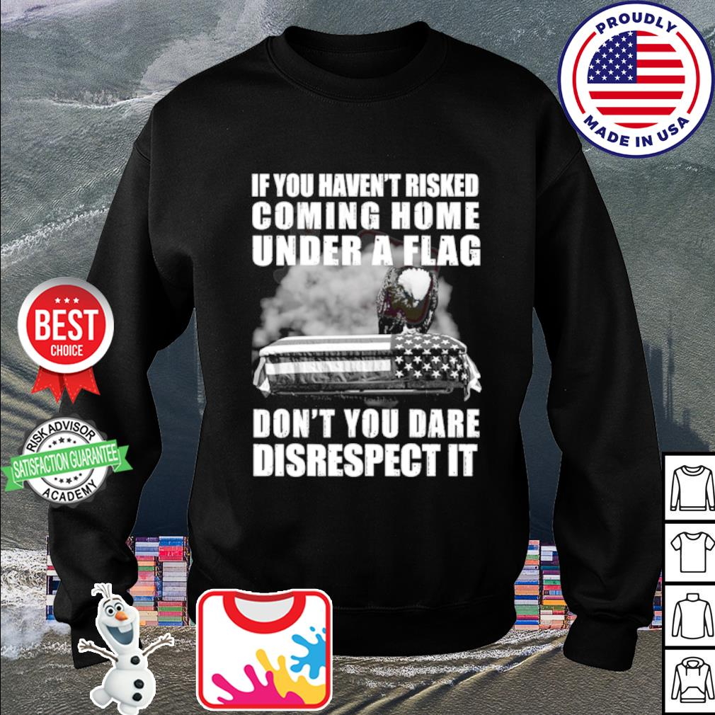 If you haven't risked coming home flag don't you dare disrespect it s sweater
