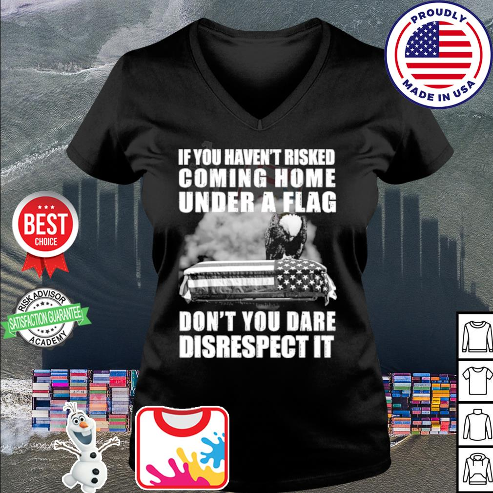 If you haven't risked coming home flag don't you dare disrespect it s v-neck t-shirt