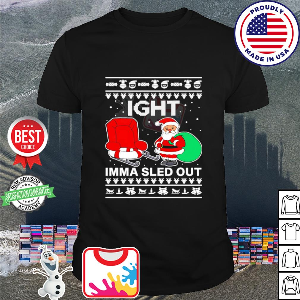 Ight Imma Sled Out Santa Claus Christmas shirt