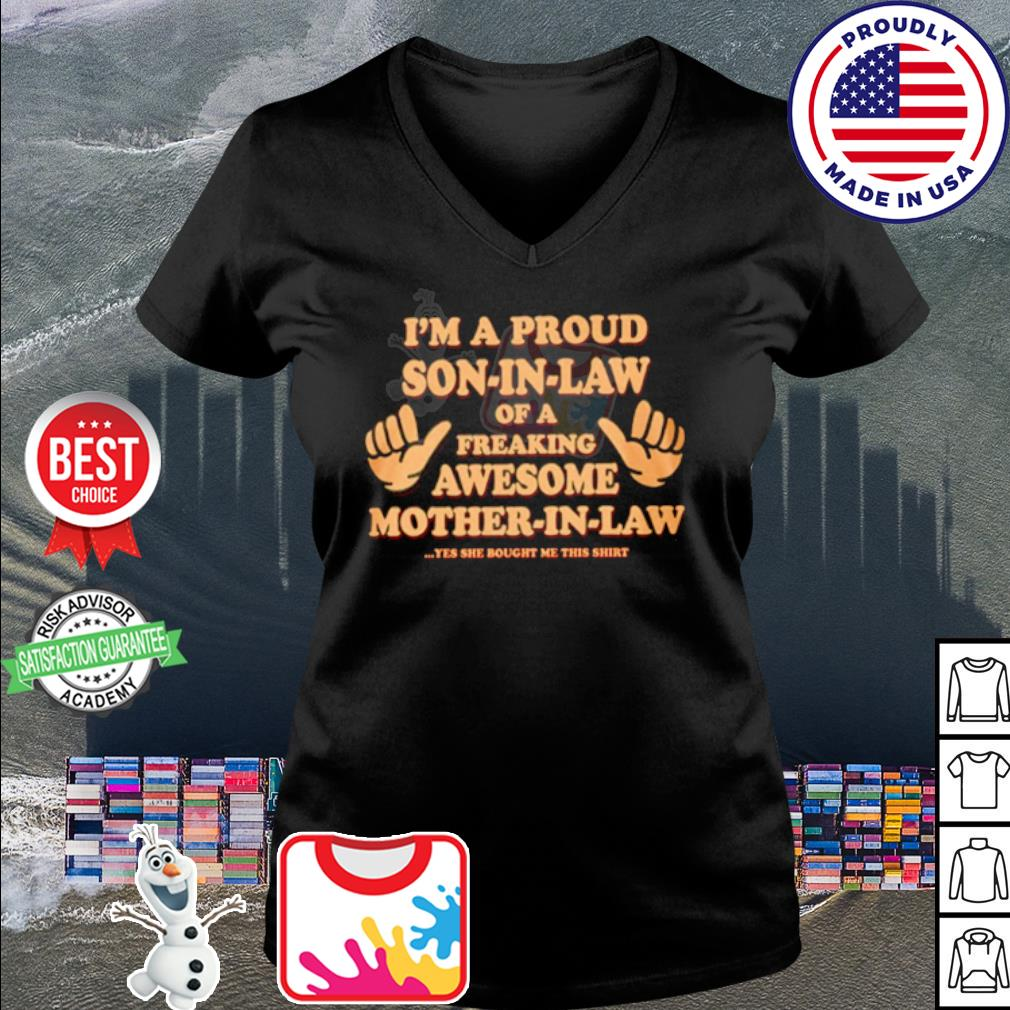 I'm a proud mother in law of a freaking awesome son in law yes s v-neck t-shirt