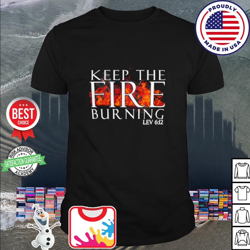Keep the fire burning lev 6 12 shirt