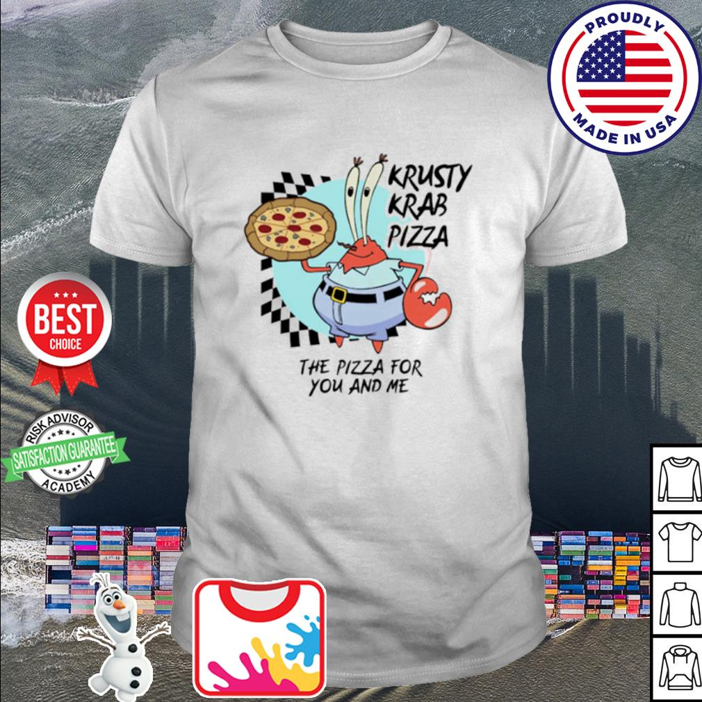 Krusty krab pizza the pizza for you and me shirt