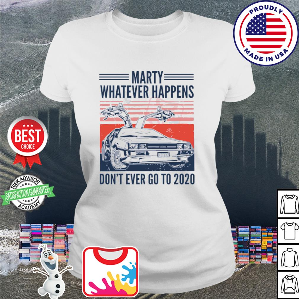 Marty whatever happens don't ever go to 2020 s ladies-tee