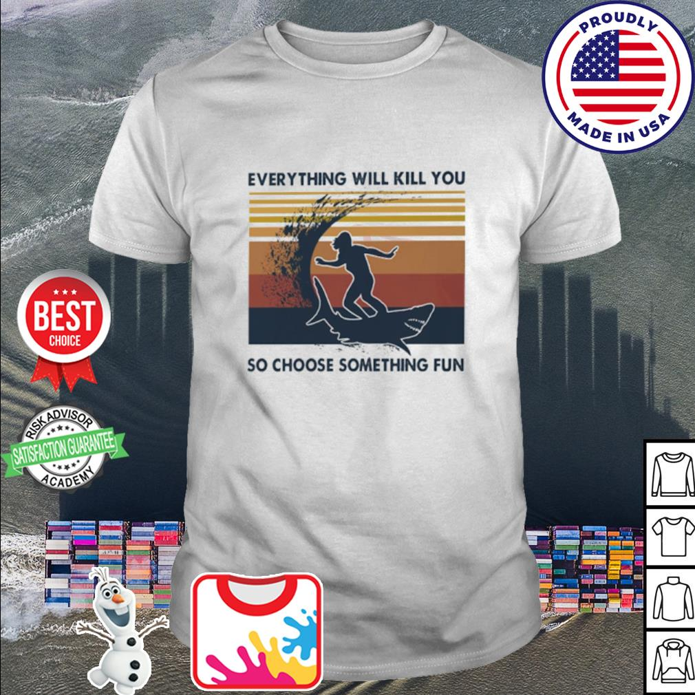 Surfing everything will kill you so choose something fun vintage shirt