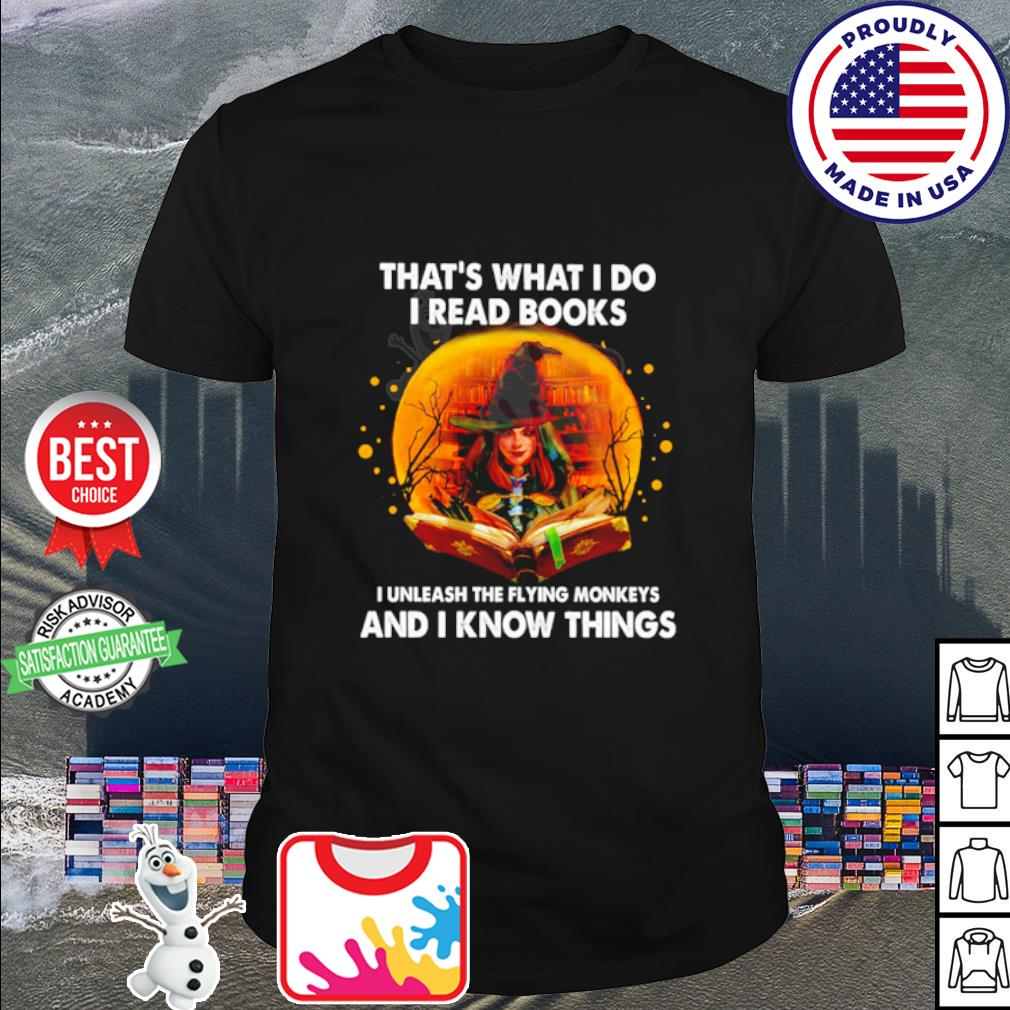 That's what I do I read books I unleash the flying monkeys and I know things shirt