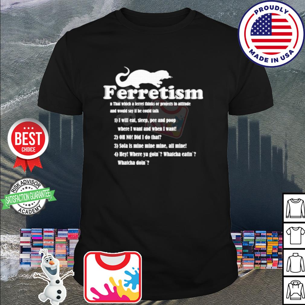 Ferretism that which a level thinks or projects in attitude and would say it he could talk shirt