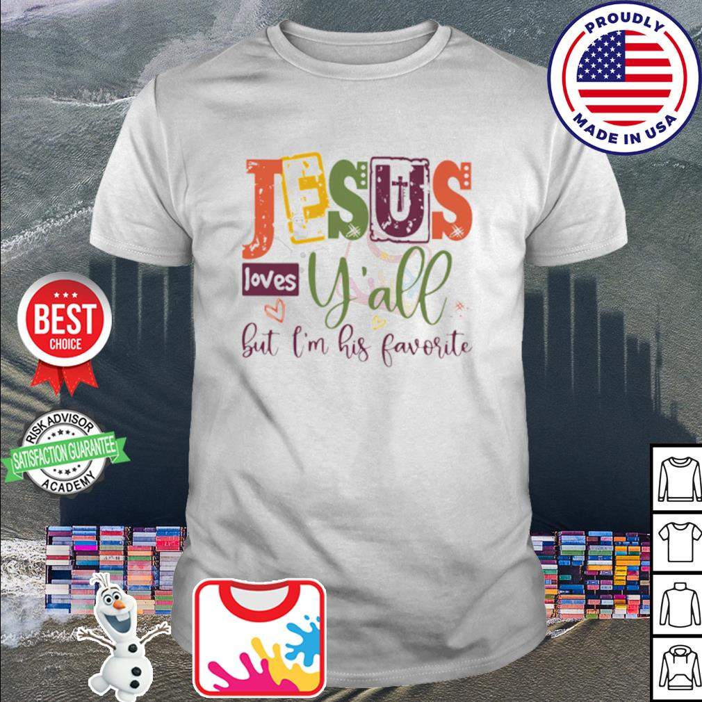 Jesus loves y'all but I'm his favorite shirt